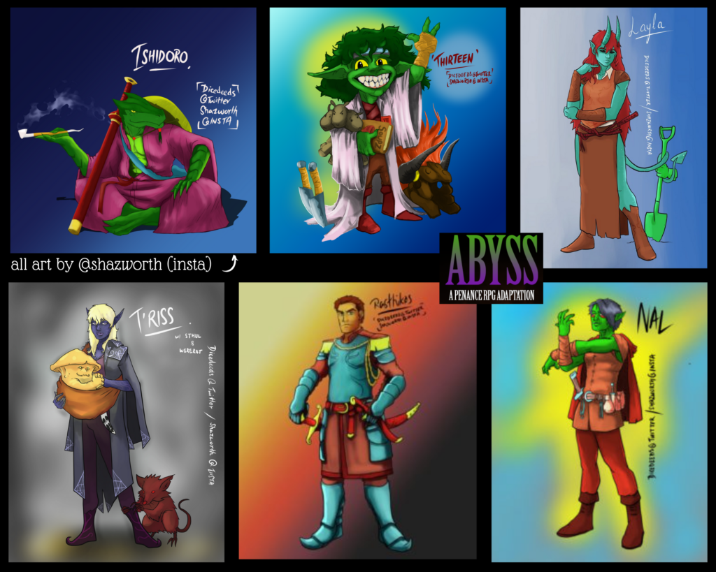 A black landscape background with 6 pieces of character art. Top row, left to right are:  Ishidoro - a green dragonborn sitting cross legged in pink robes with a smoking pipe.  Thirteen - bright green goblin wearing a tatty labcoat and fingerless gloves, waving and grinning widely.  Layla - a tall teal tiefling wearing brown leather dress, bracers & boots. She has red hair and her long tail holds a green marble shovel with a statue hand still attached.  Bottom row, left to right. T'riss - a deep blue drow with blonde hair and purple clothes covered in a grey cloak. A sling across her torso carries a yellow myconid and a red were-rat is holding onto her calf. Rasthikos - a tall and broad human wearing light blue plate armour with red and yellow details. His right hand is resting on the pommel of a large sword. Nal - a slender orc wearing a red tunic and hose with red-brown bracers and boots. Her pointy ears stick through her blue-grey hair Keywords: Abyss, Penance RPG, Out Of The Abyss, DnD, DnD5e, Dungeons and Dragons, podcast, podcasting, comedy, ttrpg, gaming, tabletop gaming, rpg, role playing game