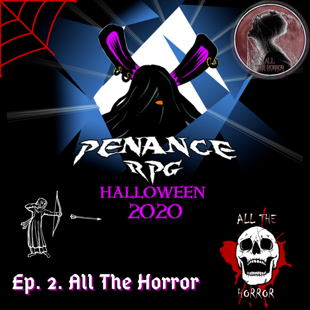 "A black background with blue and white shattered effect in the middle. A black silhouette in the middle with pink rabbit like ears and a hint of a pink mouth White text underneath reads ""Penance RPG"" Neon pink text beneath that reads ""Halloween 2020""  Bottom left has white text reading ""Episode 2. All The Horror 1"" above a white outline of an archer firing into the middle.  A red spider web radiates from the top left corner. Top right has a circular logo with a dull red background with a silhouette of a short haired figure facing left with a spider web over them. Red text  at the bottom of it reads ""All The Horror""  Bottom right has a red blood splatter with a laughing, white skull. White text reads ""All The Horror"""
