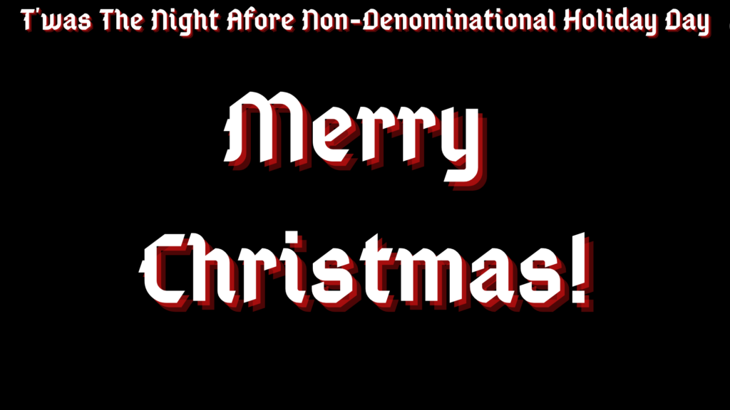 "A black background with white text with red shadows along the top reading ""T'was The Night Afore Non-Denominational Holiday Day"" and in the middle ""Merry Christmas!"""