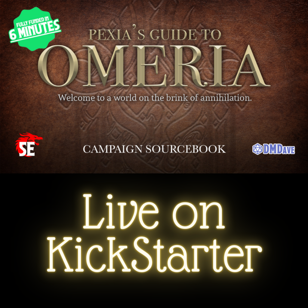 """Upper half has an embossed leather background with multiple areas of text reading """"Pexia's guide to Omeria. Welcome to a world on the brink of annihilation. Campaign sourcebook. Fully funded in 6 minutes."""" With the logo for D&D5e and DM Dave. Lower half is black with glowing yellow text reading """"Live on Kickstarter""""."""